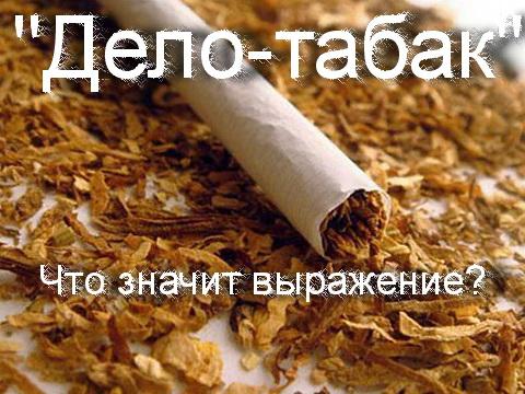 дело табак что значит это выражение